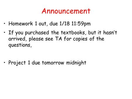 Announcement Homework 1 out, due 1/18 11:59pm If you purchased the textbooks, but it hasn't arrived, please see TA for copies of the questions, Project.