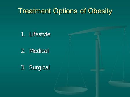 Treatment Options of Obesity 1. Lifestyle 2. Medical 3. Surgical.
