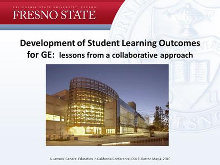 Development of Student Learning Outcomes for GE: lessons from a collaborative approach A Lawson General Education in California Conference, CSU Fullerton.