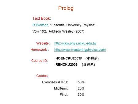 "Prolog Text Book: R.Wolfson, ""Essential University Physics, Vols 1&2, Addison Wesley (2007) Website:http://ckw.phys.ncku.edu.twhttp://ckw.phys.ncku.edu.tw."