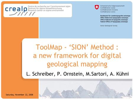 1 Saturday, November 22, 2008 ToolMap - 'SION' Method : a new framework for digital geological mapping L. Schreiber, P. Ornstein, M.Sartori, A. Kühni 1.