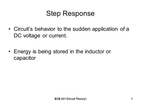 ECE 201 Circuit Theory I1 Step Response Circuit's behavior to the sudden application of a DC voltage or current. Energy is being stored in the inductor.