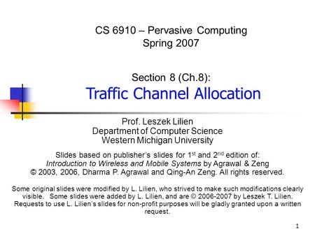 1 CS 6910 – Pervasive Computing Spring 2007 Section 8 (Ch.8): Traffic Channel Allocation Prof. Leszek Lilien Department of Computer Science Western Michigan.