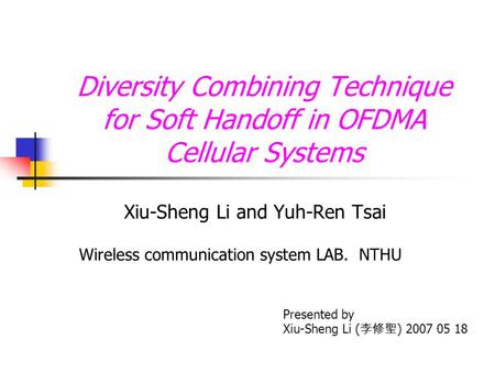 Diversity Combining Technique for Soft Handoff in OFDMA Cellular Systems Xiu-Sheng Li and Yuh-Ren Tsai Presented by Xiu-Sheng Li ( 李修聖 ) 2007 05 18 Wireless.