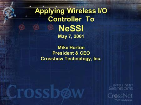 Applying Wireless I/O Controller To NeSSI May 7, 2001 Mike Horton President & CEO Crossbow Technology, Inc.