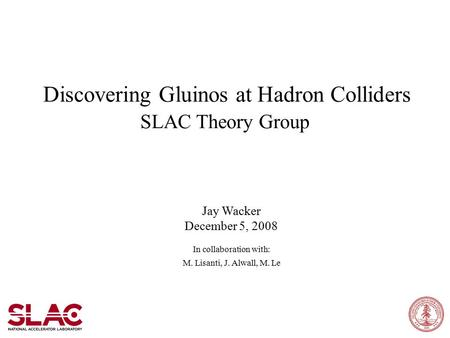 Discovering Gluinos at Hadron Colliders SLAC Theory Group Jay Wacker December 5, 2008 In collaboration with: M. Lisanti, J. Alwall, M. Le.