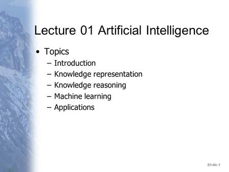 01 -1 Lecture 01 Artificial Intelligence Topics –Introduction –Knowledge representation –Knowledge reasoning –Machine learning –Applications.