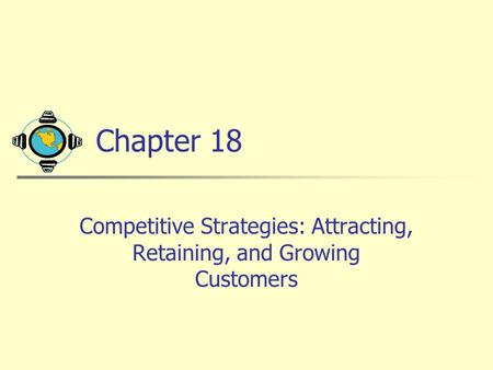 Chapter 18 Competitive Strategies: Attracting, Retaining, and Growing Customers.