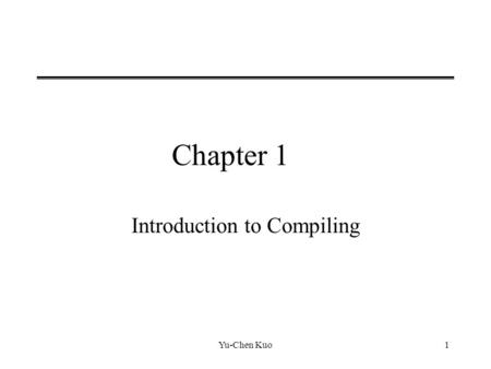 Yu-Chen Kuo1 Chapter 1 Introduction to Compiling.