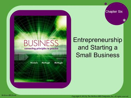 * * Chapter Six Entrepreneurship and Starting a Small Business McGraw-Hill/Irwin Copyright © 2012 by The McGraw-Hill Companies, Inc. All rights reserved.