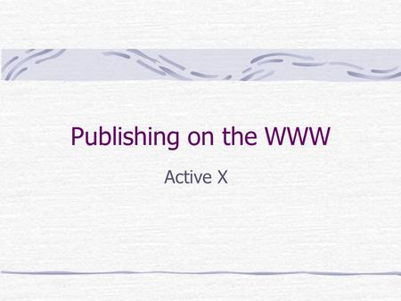 Publishing on the WWW Active X. Aims and Objectives To introduce the concept of embedding objects within web pages To show how Active X can be used to.