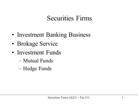 Securities Firms (ch21) – Fin 331 1 Securities Firms Investment Banking Business Brokage Service Investment Funds –Mutual Funds –Hedge Funds.