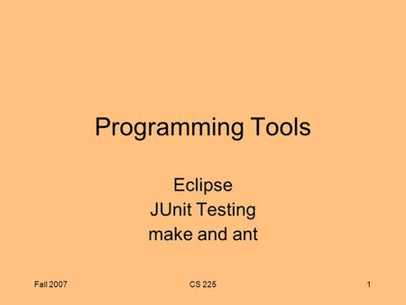 Fall 2007CS 2251 Programming Tools Eclipse JUnit Testing make and ant.