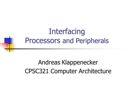 Interfacing Processors and Peripherals Andreas Klappenecker CPSC321 Computer Architecture.