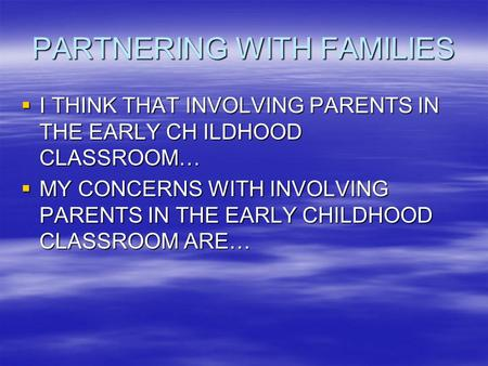 PARTNERING WITH FAMILIES  I THINK THAT INVOLVING PARENTS IN THE EARLY CH ILDHOOD CLASSROOM…  MY CONCERNS WITH INVOLVING PARENTS IN THE EARLY CHILDHOOD.