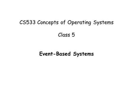CS533 Concepts of Operating Systems Class 5 Event-Based Systems.