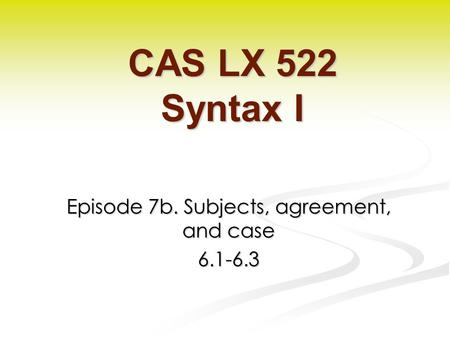 Episode 7b. Subjects, agreement, and case 6.1-6.3 CAS LX 522 Syntax I.