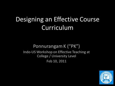 "Designing an Effective Course Curriculum Ponnurangam K (""PK"") Indo-US Workshop on Effective Teaching at College / University Level Feb 10, 2011."