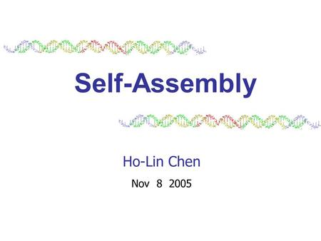 Self-Assembly Ho-Lin Chen Nov 8 2005. 2 Self-Assembly is the process by which simple objects autonomously assemble into complexes. Geometry, dynamics,