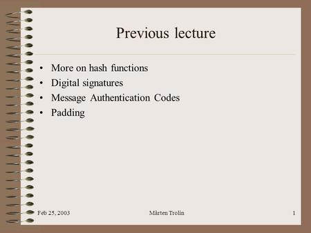 Feb 25, 2003Mårten Trolin1 Previous lecture More on hash functions Digital signatures Message Authentication Codes Padding.