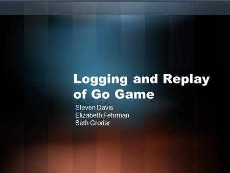 Logging and Replay of Go Game Steven Davis Elizabeth Fehrman Seth Groder.