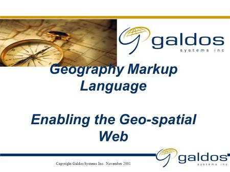 Nov. 2001 Copyright Galdos Systems Inc. November 2001 Geography Markup Language Enabling the Geo-spatial Web.