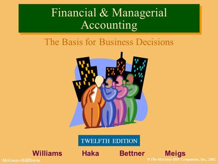 © The McGraw-Hill Companies, Inc., 2002 McGraw-Hill/Irwin Financial & Managerial Accounting The Basis for Business Decisions TWELFTH EDITION Williams Haka.