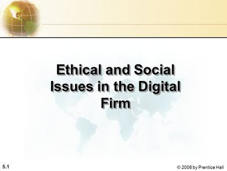 5.1 © 2006 by Prentice Hall Ethical and Social Issues in the Digital Firm.