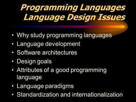 Programming Languages Language Design Issues Why study programming languages Language development Software architectures Design goals Attributes of a good.