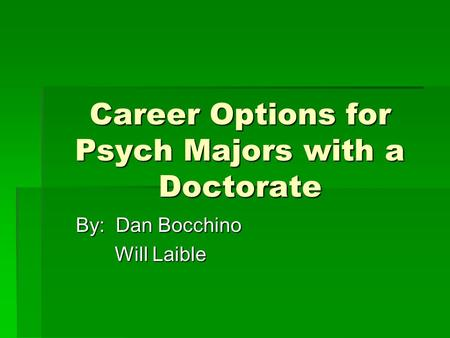 Career Options for Psych Majors with a Doctorate By: Dan Bocchino Will Laible Will Laible.