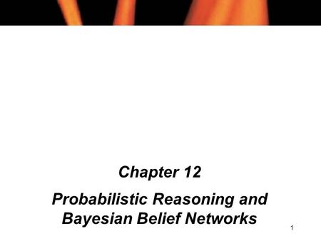 1 Chapter 12 Probabilistic Reasoning and Bayesian Belief Networks.