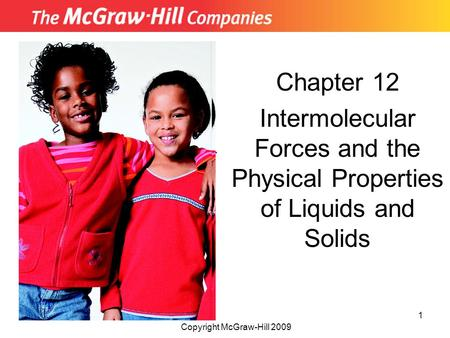 Chapter 12 Intermolecular Forces and the Physical Properties of Liquids and Solids Insert picture from First page of chapter Copyright McGraw-Hill 2009.