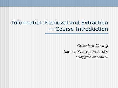 Information Retrieval and Extraction -- Course Introduction Chia-Hui Chang National Central University