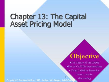1 Chapter 13: The Capital Asset Pricing Model Copyright © Prentice Hall Inc. 1998. Author: Nick Bagley, bdellaSoft, Inc. Objective The Theory of the CAPM.