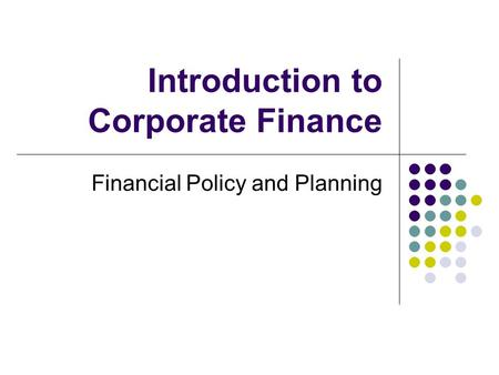Introduction to Corporate Finance Financial Policy and Planning.