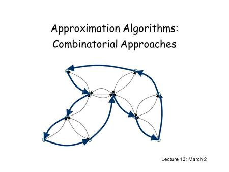Approximation Algorithms: Combinatorial Approaches Lecture 13: March 2.