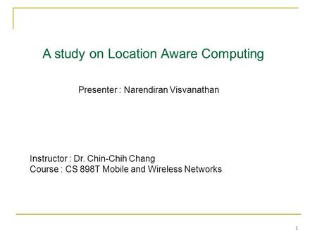 1 A study on Location Aware Computing Presenter : Narendiran Visvanathan Instructor : Dr. Chin-Chih Chang Course : CS 898T Mobile and Wireless Networks.