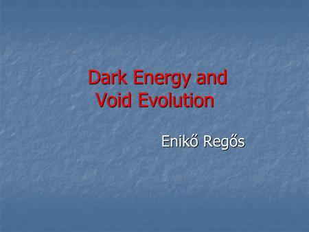 Dark Energy and Void Evolution Dark Energy and Void Evolution Enikő Regős Enikő Regős.