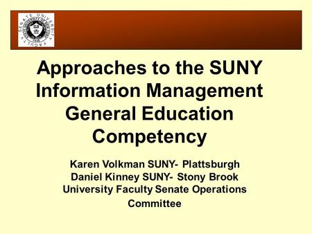 Karen Volkman SUNY- Plattsburgh Daniel Kinney SUNY- Stony Brook University Faculty Senate Operations Committee Approaches to the SUNY Information Management.