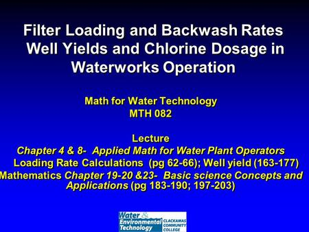 Filter Loading and Backwash Rates Well Yields and Chlorine Dosage in Waterworks Operation Math for Water Technology MTH 082 Lecture Chapter 4 & 8- Applied.