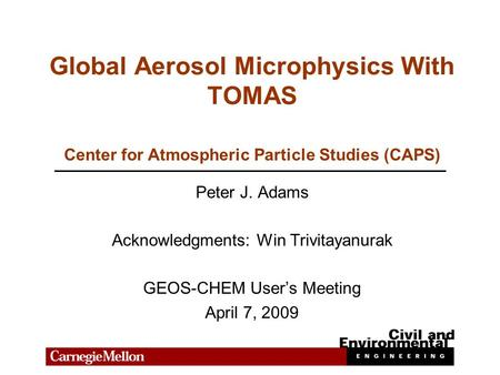 Global Aerosol Microphysics With TOMAS Peter J. Adams Acknowledgments: Win Trivitayanurak GEOS-CHEM User's Meeting April 7, 2009 Center for Atmospheric.
