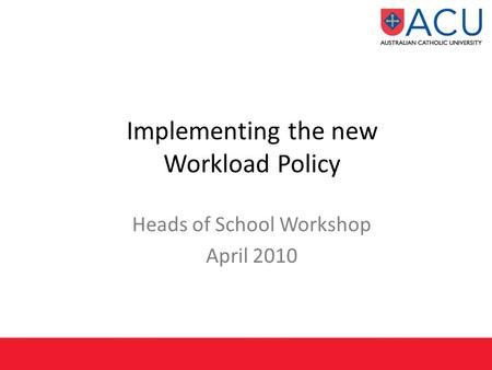 Implementing the new Workload Policy Heads of School Workshop April 2010.