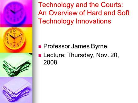 Technology and the Courts: An Overview of Hard and Soft Technology Innovations Professor James Byrne Professor James Byrne Lecture: Thursday, Nov. 20,