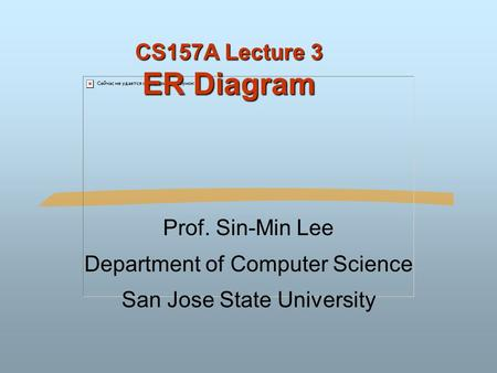 CS157A Lecture 3 ER Diagram Prof. Sin-Min Lee Department of Computer Science San Jose State University.