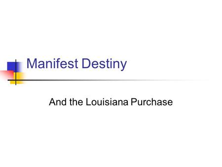Manifest Destiny And the Louisiana Purchase Manifest Destiny Definition: The belief shared by many Americans that the United States was meant to span.