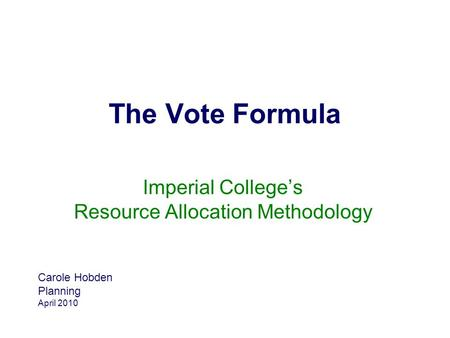 The Vote Formula Imperial College's Resource Allocation Methodology Carole Hobden Planning April 2010.