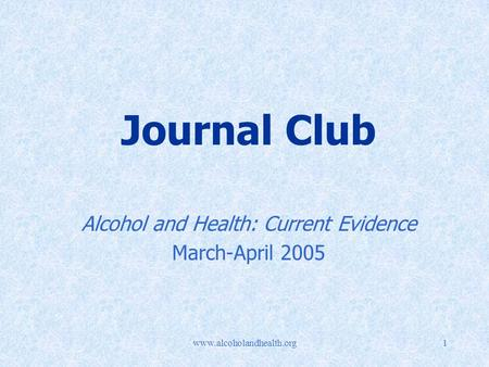 Www.alcoholandhealth.org1 Journal Club Alcohol and Health: Current Evidence March-April 2005.