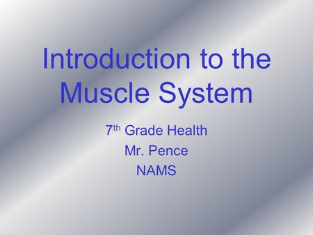 Introduction to the Muscle System 7 th Grade Health Mr. Pence NAMS.