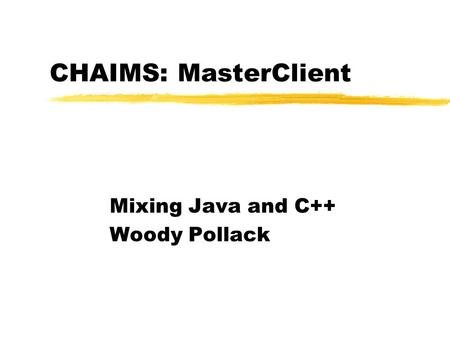 CHAIMS: MasterClient Mixing Java and C++ Woody Pollack.