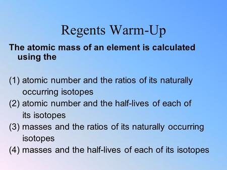 Regents Warm-Up The atomic mass of an element is calculated using the (1) atomic number and the ratios of its naturally occurring isotopes (2) atomic number.